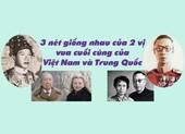 3 nét giống nhau ở 2 vị vua cuối của Việt Nam và Trung Quốc