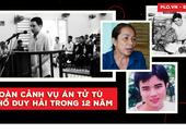 Nhìn lại 12 năm toàn cảnh vụ án tử tù Hồ Duy Hải