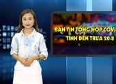 Tình hình dịch COVID-19 ở Việt Nam tính đến trưa ngày 20-8