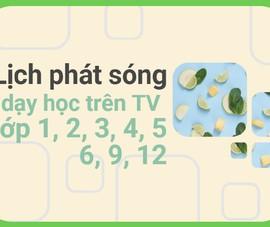 Lịch phát sóng dạy học trên TV cho học sinh lớp 1, 2, 3, 4, 5, 6, 9, 12