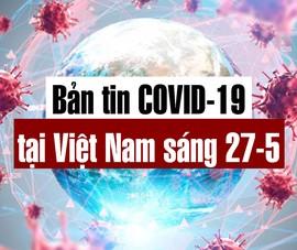 Video: Bản tin dịch COVID-19 tại Việt Nam sáng 27-5