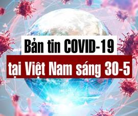 Video: Bản tin dịch COVID-19 tại Việt Nam sáng 30-5