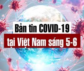 Video: Bản tin dịch COVID-19 tại Việt Nam sáng 5-6