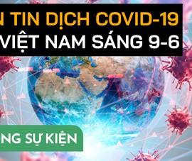 Video: Bản tin dịch COVID-19 tại Việt Nam sáng 9-6