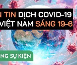 Video: Bản tin dịch COVID-19 tại Việt Nam sáng 19-6