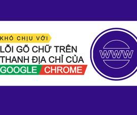 Sửa lỗi gõ chữ trên thanh địa chỉ của Google Chrome