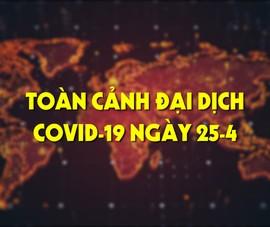 Toàn cảnh đại dịch COVID-19 ngày 25-4