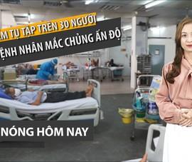 Nóng hôm nay: Báo động dịch ở bệnh viện; nhiều ca chủng Ấn Độ