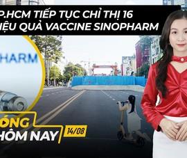Nóng hôm nay: TP.HCM tiếp tục Chỉ thị 16; Bàn về hiệu quả Sinopharm