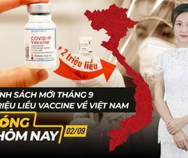 Nóng hôm nay: 2 triệu liều vaccine về Việt Nam; Chính sách mới tháng 9