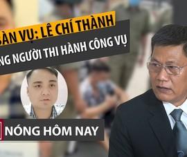 Nóng hôm nay 16-4: Lê Chí Thành có thể bị xử lý sao?