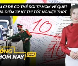 Nóng hôm nay 27-7: Điểm thi tốt nghiệp THPT 2021; Rời TP.HCM về quê cần làm gì?