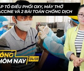 Nóng hôm nay 4-8: Tổ điều phối oxy, máy thở; Vaccine và 2 'bài toán' chống dịch