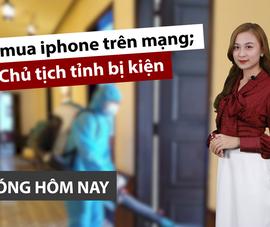 Nóng hôm nay: Bẫy mua iphone trên mạng; Chủ tịch tỉnh bị kiện