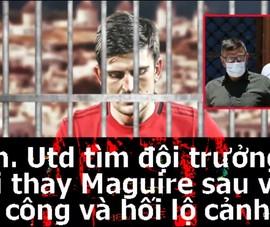 MU tìm đội trưởng mới sau scandal Maguire tấn công cảnh sát