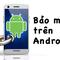 Hơn 50% ứng dụng bảo mật trên Android kém hiệu quả