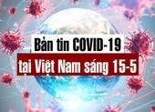 Bản tin dịch COVID-19 tại Việt Nam sáng 15-5