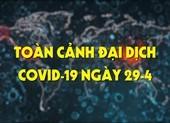 Video: Toàn cảnh đại dịch COVID-19 ngày 29-4