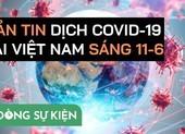 Video: Bản tin dịch COVID-19 tại Việt Nam sáng 11-6