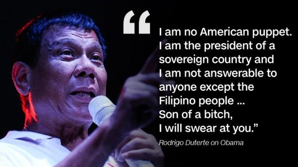 """""""Tôi không phải bù nhìn của Mỹ. Tôi là tổng thống một nước có chủ quyền và chỉ có trách nhiệm trả lời người dân Philippines… Đồ con hoang. Tôi sẽ chửi thẳng ông."""" Ông Duterte mạt sát Obama."""