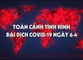 Video: Toàn cảnh tình hình đại dịch COVID-19 ngày 6-4